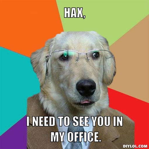 Name:  business-dog-meme-generator-hax-i-need-to-see-you-in-my-office-b443c8.jpg Views: 128 Size:  38.4 KB
