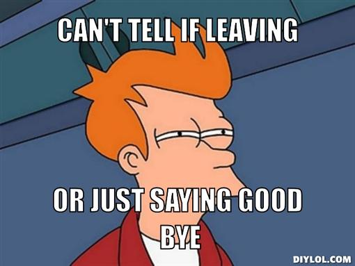 Name:  fry-can-t-tell-meme-generator-can-t-tell-if-leaving-or-just-saying-good-bye-78ec1b-1.jpg